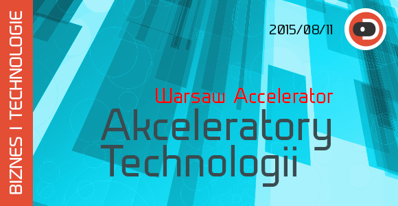 BIZNES I TECHNOLOGIE 12 Akceleratory technologii - Warsaw Accelerator